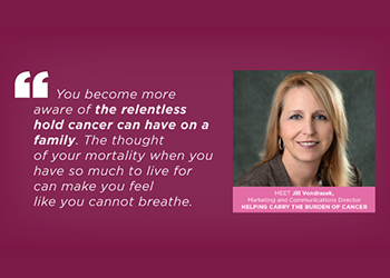 You become more aware of the relentless hold cancer can have on a family. The thought of your mortality when you have so much to live for can make you feel like you cannot breathe.